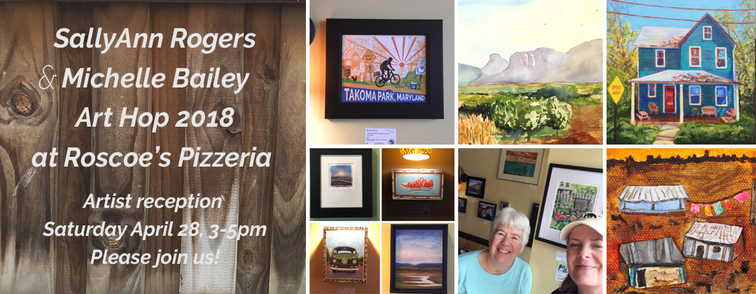 SallyAnn Rogers and Michelle Bailey Art Hop Takoma 2018 Roscoes Pizzeria Artist Reception Saturday April 28, 3-5pm Please Join Us!